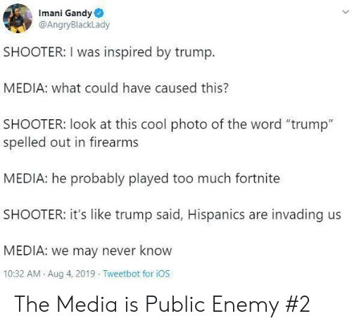 "ios: Imani Gandy  @AngryBlackLady  SHOOTER: I was inspired by trump  MEDIA: what could have caused this?  SHOOTER: look at this cool photo of the word ""trump""  spelled out in firearms  MEDIA: he probably played too much fortnite  SHOOTER: it's like trump said, Hispanics are invading us  MEDIA: we may never know  10:32 AM Aug 4, 2019 Tweetbot for iOS The Media is Public Enemy #2"
