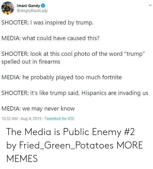 "ios: Imani Gandy  @AngryBlackLady  SHOOTER: I was inspired by trump.  MEDIA: what could have caused this?  SHOOTER: look at this cool photo of the word ""trump""  spelled out in firearms  MEDIA: he probably played too much fortnite  SHOOTER: it's like trump said, Hispanics are invading us  MEDIA: we may never know  10:32 AM Aug 4, 2019 Tweetbot for iOS The Media is Public Enemy #2 by Fried_Green_Potatoes MORE MEMES"
