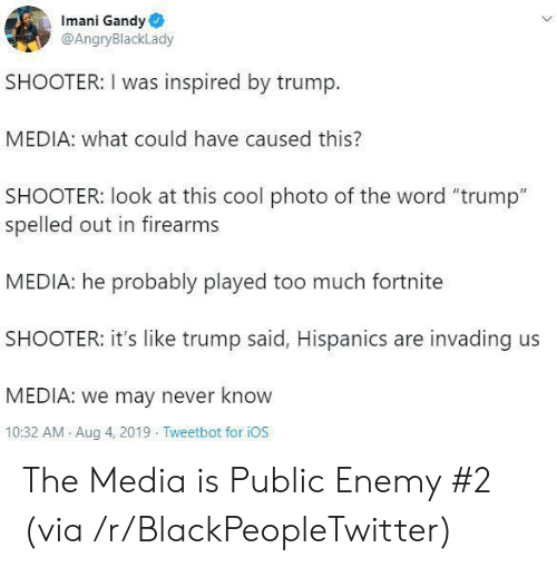 "ios: Imani Gandy  @AngryBlackLady  SHOOTER: I was inspired by trump.  MEDIA: what could have caused this?  SHOOTER: look at this cool photo of the word ""trump""  spelled out in firearms  MEDIA: he probably played too much fortnite  SHOOTER: it's like trump said, Hispanics are invading us  MEDIA: we may never know  10:32 AM Aug 4, 2019 Tweetbot for iOS The Media is Public Enemy #2 (via /r/BlackPeopleTwitter)"