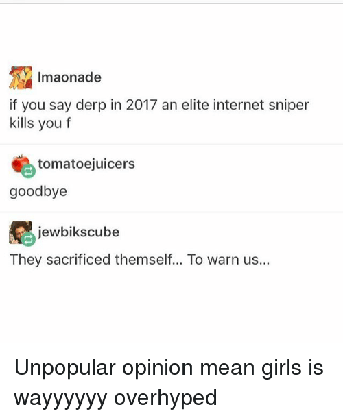 Derping: Imaonade  if you say derp in 2017 an elite internet sniper  kills you f  tomatoejuicers  goodbye  jewbiks cube  They sacrificed themself... To warn us... Unpopular opinion mean girls is wayyyyyy overhyped
