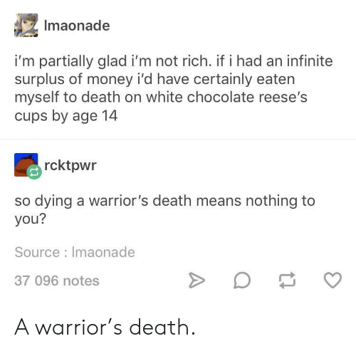 Reese's: Imaonade  i'm partially glad i'm not rich. if i had an infinite  surplus of money i'd have certainly eaten  myself to death on white chocolate reese's  cups by age 14  rcktpwr  so dying a warrior's death means nothing to  you?  Source Imaonade  37 096 notes A warrior's death.