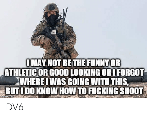 Fucking, Memes, and Good: IMAY NOT BETHE FUNNYOR  ATHLETIC OR GOOD LOOKING ORIFORGOT  WHEREI WAS COING WITH THIS  BUTL  DO KNOW HOW TO FUCKING SHOOT DV6