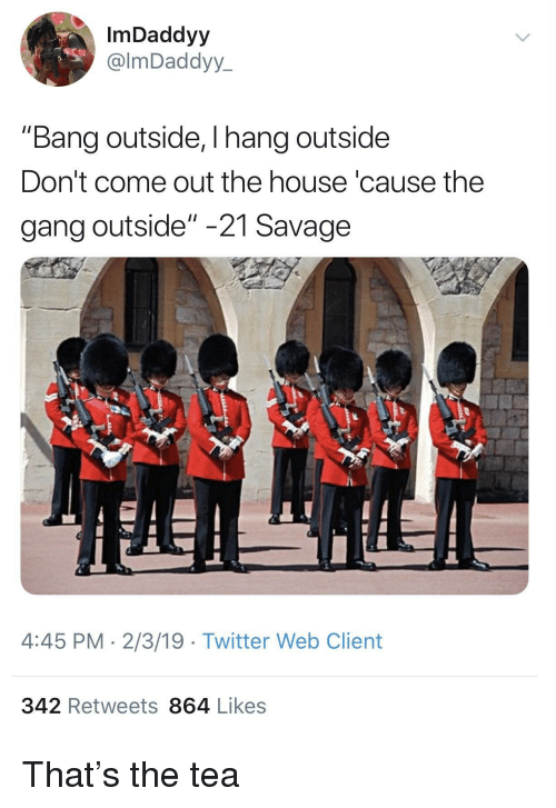 "Savage, Twitter, and Gang: ImDaddyy  @lmDaddyy  ""Bang outside, I hang outside  Don't come out the house 'cause the  gang outside"" -21 Savage  4:45 PM 2/3/19 Twitter Web Client  342 Retweets 864 Likes That's the tea"