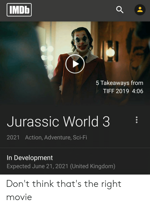 Jurassic World, Imdb, and Movie: IMDb  5 Takeaways from  TIFF 2019 4:06  Jurassic World 3  Action, Adventure, Sci-Fi  2021  In Development  Expected June 21, 2021 (United Kingdom) Don't think that's the right movie