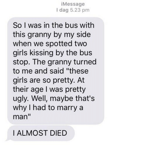 """Girls, Girls Kissing, and Ugly: iMessage  I dag 5.23 pm  So I was in the bus with  this granny by my side  when we spotted two  girls kissing by the bus  stop. The granny turned  to me and said """"these  girls are so pretty. At  their age I was pretty  ugly. Well, maybe that's  why I had to marry a  man""""  I ALMOST DIED"""