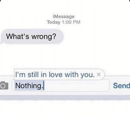imessage: iMessage  Today 1:00 PM  What's wrong?  I'm still in love with you. x  Nothing  Send