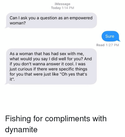 "Relationships, Sex, and Texting: iMessage  Today 1:14 PM  Can I ask you a question as an empowered  woman?  Sure  Read 1:27 PM  As a woman that has had sex with me,  what would you say I did well for you? And  if you don't wanna answer it cool. I was  just curious if there were specific things  for you that were just like ""Oh yes that's  it"" Fishing for compliments with dynamite"