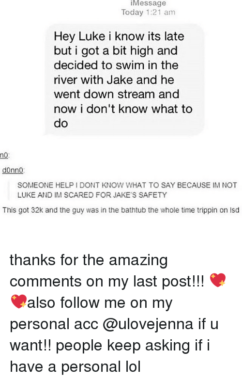 Lol, Memes, and Help: iMessage  Today 1:21 am  Hey Luke i know its late  but i got a bit high and  decided to swim in the  river with Jake and he  went down stream and  now i don't know what to  do  no:  donno:  SOMEONE HELP I DONT KNOW WHAT TO SAY BECAUSE IM NOT  LUKE AND IM SCARED FOR JAKE'S SAFETY  This got 32k and the guy was in the bathtub the whole time trippin on isd thanks for the amazing comments on my last post!!! 💖💖also follow me on my personal acc @ulovejenna if u want!! people keep asking if i have a personal lol