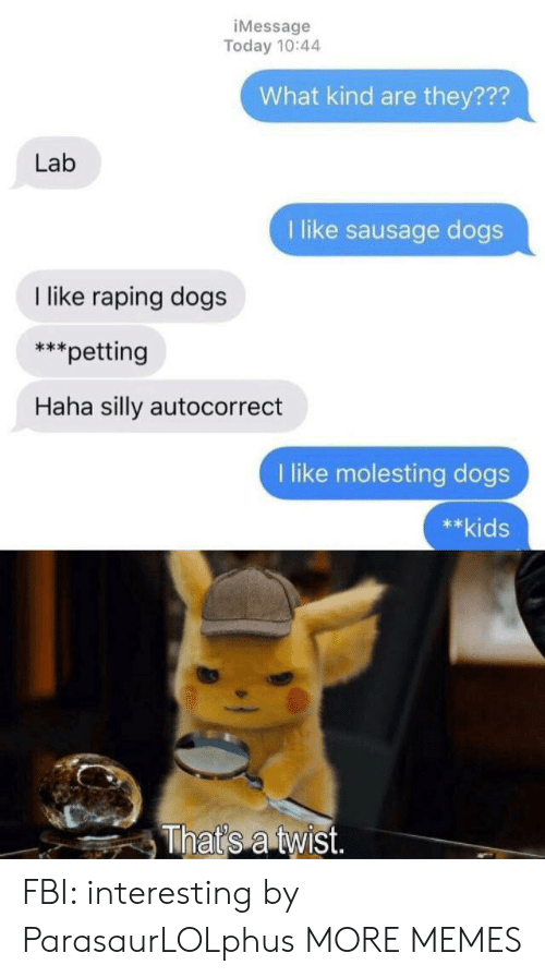 Autocorrect, Dank, and Dogs: iMessage  Today 10:44  What kind are they???  Lab  1 like sausage dogs  like raping dogs  *petting  Haha silly autocorrect  like molesting dogs  **kids  That's a twist. FBI: interesting by ParasaurLOLphus MORE MEMES