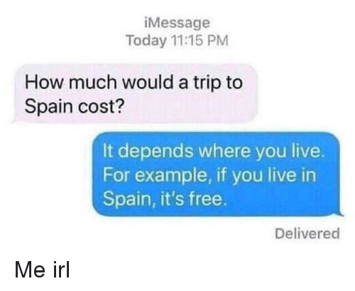 Free, Live, and Spain: iMessage  Today 11:15 PM  How much would a trip to  Spain cost?  It depends where you live.  For example, if you live in  Spain, it's free.  Delivered Me irl