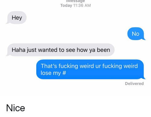 Fucking, Relationships, and Texting: IMessage  Today 11:36 AM  Hey  No  Haha just wanted to see how ya been  That's fucking weird ur fucking weird  lose my #  Delivered Nice