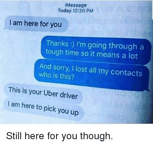 Dank, Sorry, and Uber: iMessage  Today 12:20 PM  I am here for you  Thanks :) I'm going through a  tough time so it means a lot  And sorry, Ilost all my contacts  who is this?  This is your Uber driver  I am here to pick you up Still here for you though.