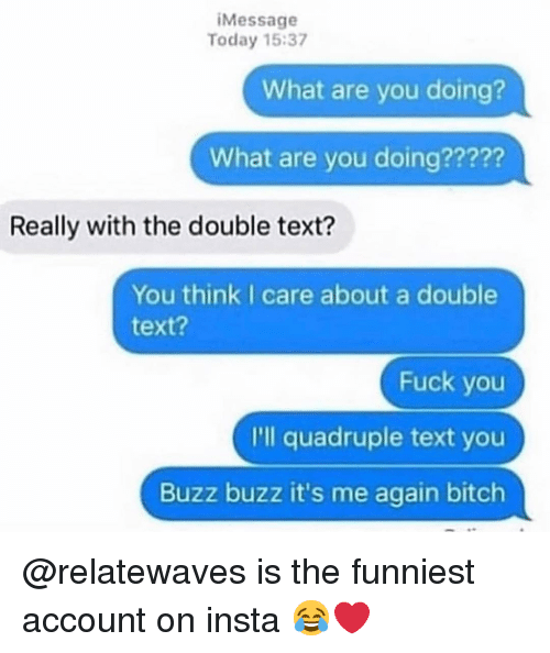 Bitch, Fuck You, and Memes: iMessage  Today 15:37  What are you doing?  What are you doing?????  Really with the double text?  You think I care about a double  text?  Fuck you  I'll quadruple text you  Buzz buzz it's me again bitch @relatewaves is the funniest account on insta 😂❤️