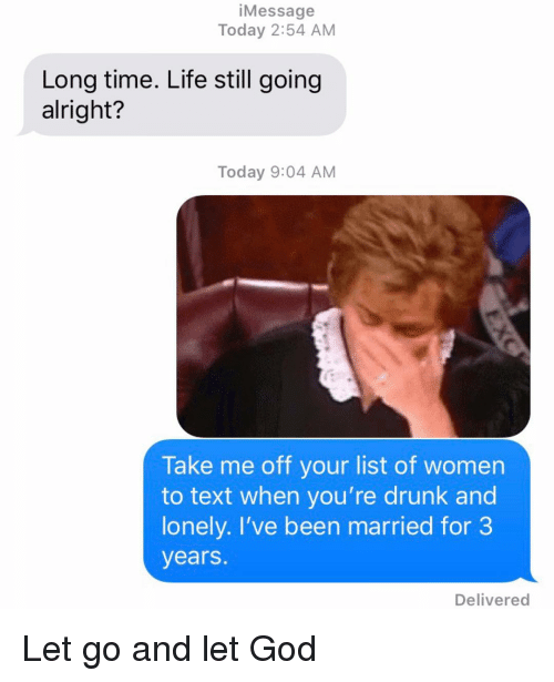 Drunk, God, and Life: iMessage  Today 2:54 AM  Long time. Life still going  alright?  Today 9:04 AM  Take me off your list of women  to text when you're drunk and  lonely. I've been married for 3  years.  Delivered Let go and let God