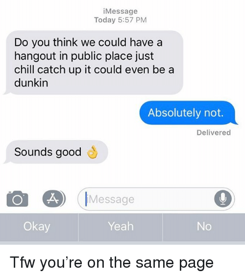 just chill: iMessage  Today 5:57 PM  Do you think we could have a  hangout in public place just  chill catch up it could even be a  dunkin  Absolutely not.  Delivered  Sounds good  も  Message  Okay  Yeah Tfw you're on the same page