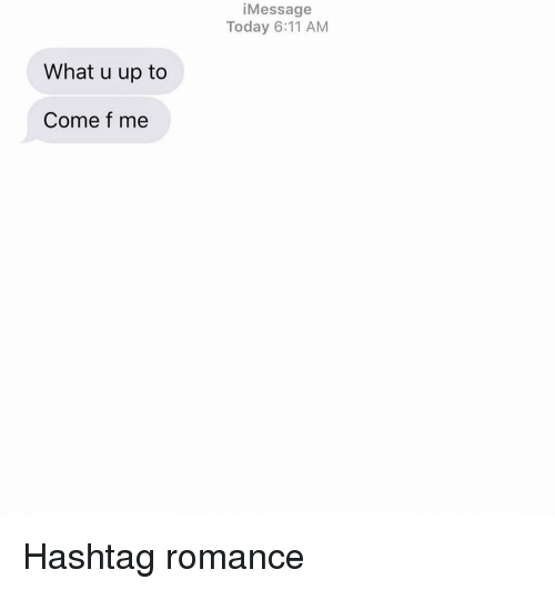 Relationships, Texting, and Today: iMessage  Today 6:11 AM  What u up to  Come f me Hashtag romance