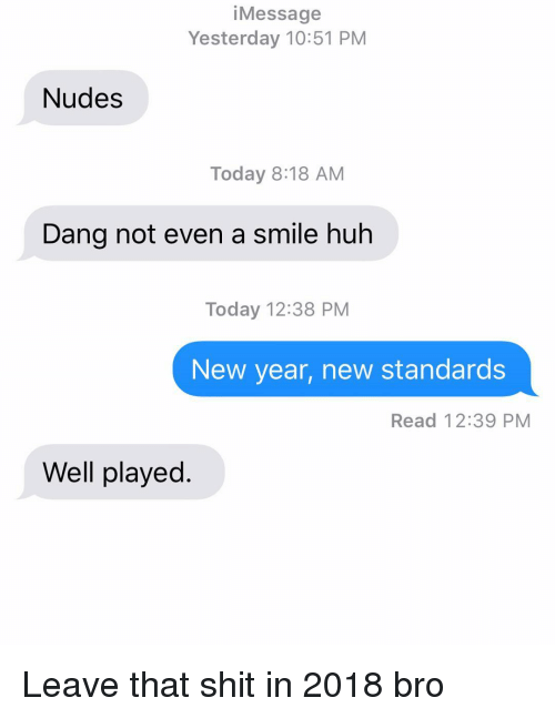 Huh, New Year's, and Nudes: iMessage  Yesterday 10:51 PM  Nudes  Today 8:18 AM  Dang not even a smile huh  Today 12:38 PM  New year, new standards  Read 12:39 PM  Well played. Leave that shit in 2018 bro