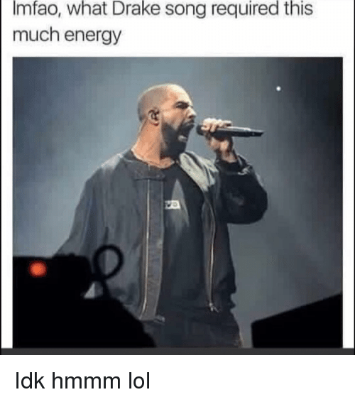 Drake, Energy, and Funny: Imfao, what Drake song required this  much energy Idk hmmm lol
