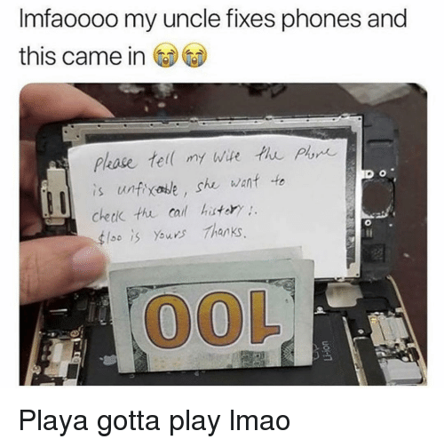 playa: Imfaoooo my uncle fixes phones and  this came in  is untixase, she wanf to  checik thu cal hatory  4lso İS Yawns Thanks  OOL Playa gotta play lmao