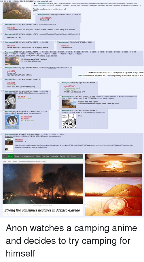 4chan, Africa, and Anime: İMG 20180 123 105029.jpg (846 KB. 5072x2988) exhentai google igab wait  D Anonymous 01/23/18(Tue)13:59:06 No.1 186752 v >>1 186761 >> 1186791 >> 1186866 >> 1186905 >>1186977 >>1186986 >>1187042 >>1187052  >>1187296 >>1187302>>1187311 >>1187316>>1187318 (You) >>1187418>1187444 >>1187447 >>1187616>>1187917 >>1188014 >>1188167 >>1188203  What the fuck it wasn't even smoking when I left  FUCK  Anonymous 01/23/18(Tue)14:06:10 No.1186761 >>1186762  What's that  Anonymous 01/23/18(Tue)14:09:14 No.1186762 v11  86840 >>1187057  >>1186761  Judging from the trees and dead grass it is either southern California or Africa. Pretty much the same  Anonymous 01/23/18(Tue)14:15:10 No.1186770 1186785> 1186899>1186901>11872661187316  HOW DO I FIX THIS  Anonymous 01/23/18(Tue)14:30:27 No.1186785  >>1186792  Anonymous 01/23/18(Tue)17:27:08 No.1186901  1186770  Stop. Drop. Roll  Did you originated it? also you don't, call emergency services  曰  □ Anonymous 01/23/18(Tue)14:32:10 No.1 186786 ﹀ >>11 86791 >>1 186820 >>1186837 >>1187042 >>1187290 >>1187311 >>1187312 >>1187316 >>1187322 >>1187333 >>1187389 >>1187444  >1187554 >1187616 >>1187621 >>1187936 >>1187947>>1187979 >>1188014 >>1188075>>1188167 >>1188203  IMG 20180123 112635.jpg (1.02 MB, 5180x2983) exhentai google iqdb wait  FUCK camping and FUCK Yuru Camp  I'm never leaving home again  曰□ Anonymous 01/23/18(Tue)14:40:27 No.1186792x>>1186801221186849 >>1187615>>1187725  1186785  Are u a cop?  I didn't do nothing! Also I'm in Mexico  Laid-Back Camp (ゆるキャン△ Yurukyan) is a Japanese manga series  anime television series adaptation by C-Station began airing in Japan from January 4, 2018  Anonymous 01/23/18(Tue)14:58:53 No.1186801  Anonymous 01/23/18(Tue)16:32:01 No.1186866  dindu nuffin  I don't know, anon, you seem pretty guilty  1186752 (OP)  >Reverse image search  >Nothing found  What the fuck did you do, OP?  Anonymous 01/23/18(Tue)15:25:27 No.1186820 1187322  1359461443369.ipg (27 KB, 350x468) exhentai google 