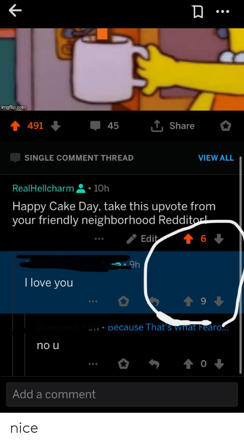 Love, I Love You, and Cake: imgflip.com  T Share  45  491  SINGLE COMMENT THREAD  VIEW ALL  10h  RealHellcharm  Happy Cake Day, take this upvote from  your friendly neighborhood Redditor  Edit  9h  I love you  Because That's What Fearo..  no u  Add a comment nice