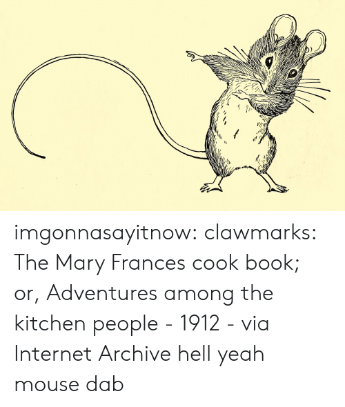 Internet, Tumblr, and Yeah: imgonnasayitnow: clawmarks: The Mary Frances cook book; or, Adventures among the kitchen people - 1912 - via Internet Archive  hell yeah mouse dab
