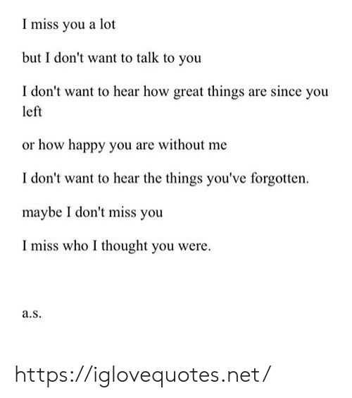 without me: Imiss you a lot  but I don't want to talk to you  I don't want to hear how great things are since you  left  or how happy you are without me  I don't want to hear the things you've forgotten  maybe I don't miss you  I miss who I thought you were  a.s https://iglovequotes.net/