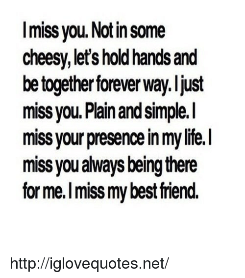 plain-and-simple: Imiss you. Notin some  cheesy, let's hold hands and  be together forever way. ljust  miss you. Plain and simple.I  miss your presence in my life.I  miss you always being there  for me.I miss my best riend. http://iglovequotes.net/