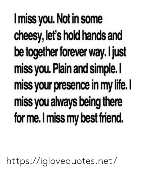 plain-and-simple: Imiss you. Notin some  cheesy, let's hold hands and  be together forever way. ljust  miss vou. Plain and simple.l  miss your presence in my life.I  miss you always being there  for me.I miss my best riend. https://iglovequotes.net/
