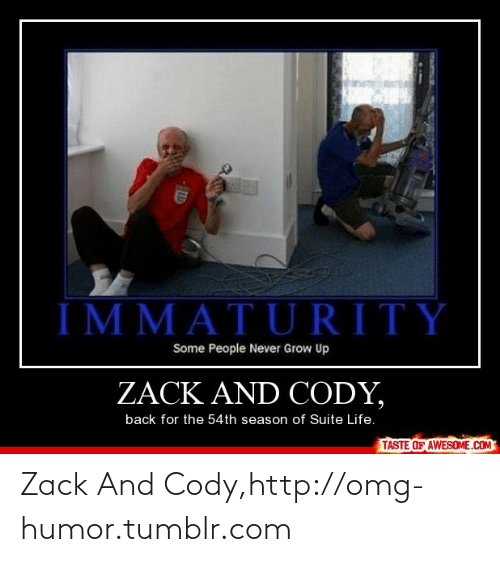 Never Grow: IMMATURITY  Some People Never Grow Up  ZACK AND CODY,  back for the 54th season of Suite Life.  TASTE OF AWESOME.COM Zack And Cody,http://omg-humor.tumblr.com