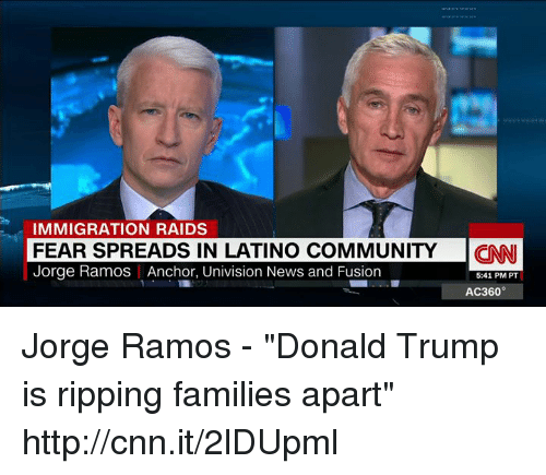 "univision: IMMIGRATION RAIDS  FEAR SPREADS IN LATINO COMMUNITY  CNN  Jorge Ramos Anchor, Univision News and Fusion  5:41 PM PT  AC360 Jorge Ramos - ""Donald Trump is ripping families apart"" http://cnn.it/2lDUpml"