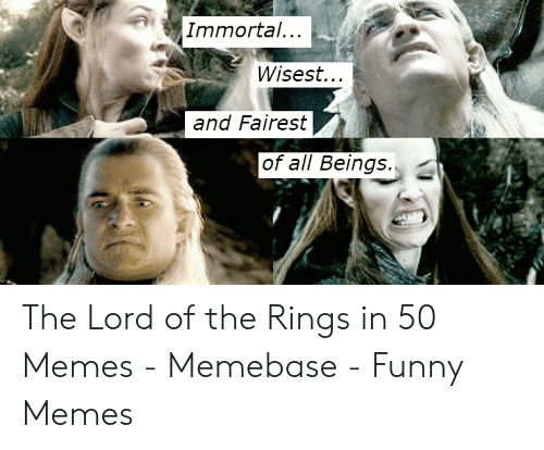 funny lotr: Immortal..  Wisest...  and Fairest  of all Beings. The Lord of the Rings in 50 Memes - Memebase - Funny Memes