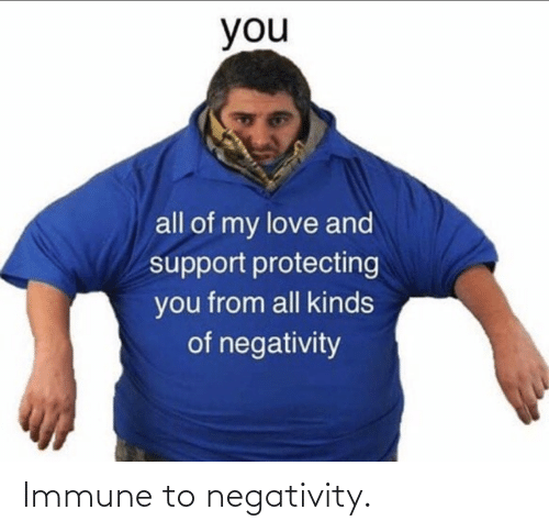 Negativity: Immune to negativity.