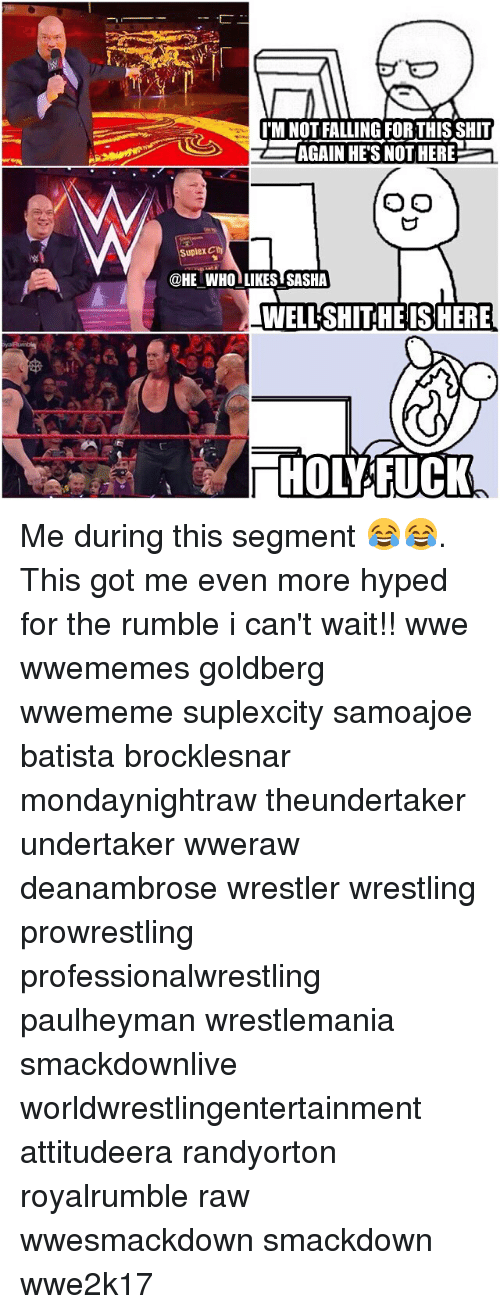 Suplexed: IMNOTFALLING FOR THIS SHIT  AGAIN HE'S NOTHERE  O O  Suplex Cty  @HE WHO LIKES SASHA  WELLSHITHE IS HERE  HOL FUCK Me during this segment 😂😂. This got me even more hyped for the rumble i can't wait!! wwe wwememes goldberg wwememe suplexcity samoajoe batista brocklesnar mondaynightraw theundertaker undertaker wweraw deanambrose wrestler wrestling prowrestling professionalwrestling paulheyman wrestlemania smackdownlive worldwrestlingentertainment attitudeera randyorton royalrumble raw wwesmackdown smackdown wwe2k17