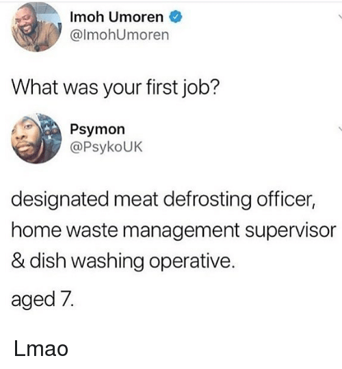 Lmao, Memes, and Waste Management: Imoh Umoren  @lmohUmoren  What was your first job?  Psymon  @PsykoUK  designated meat defrosting officer,  home waste management supervisor  & dish washing operative.  aged 7. Lmao