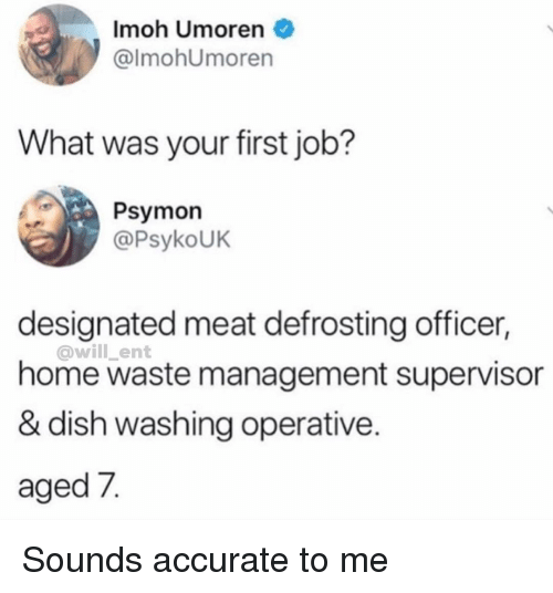 First Job: Imoh Umoren  @lmohUmoren  What was your first job?  Psymon  @PsykoUK  designated meat defrosting officer,  @will _ent  home waste management supervisor  & dish washing operative.  aged 7. Sounds accurate to me