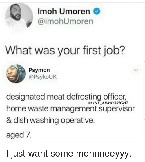 First Job: Imoh Umoren  @lmohUmoren  What was your first job?  Psymon  @PsykoUK  designated meat defrosting officer,  home waste management supervisor  & dish washing operative  aged 7  @LYNX ALWAYSRIGHT I just want some monnneeyyy.