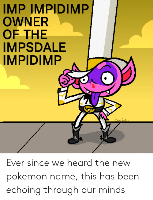Pokemon Name: IMP IMPIDIMP  OWNER  OF THE  IMPSDALE  IMPIDIMP  ClosyFey Art Ever since we heard the new pokemon name, this has been echoing through our minds
