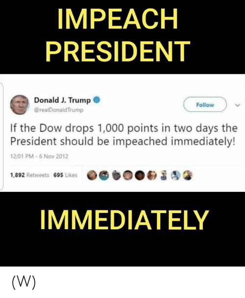 Trump, Dow, and President: IMPEACH  PRESIDENT  Donald J. Trump  @realDonald Trump  Follow  If the Dow drops 1,000 points in two days the  President should be impeached immediately!  12:01 PM-6 Nov 2012  1,892 Retweets 695 Likes  IMMEDIATELY (W)