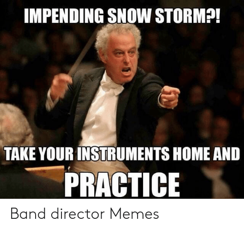 Band Practice Meme: IMPENDING SNOW STORM?!  TAKE YOUR INSTRUMENTS HOME AND  PRACTICE Band director Memes