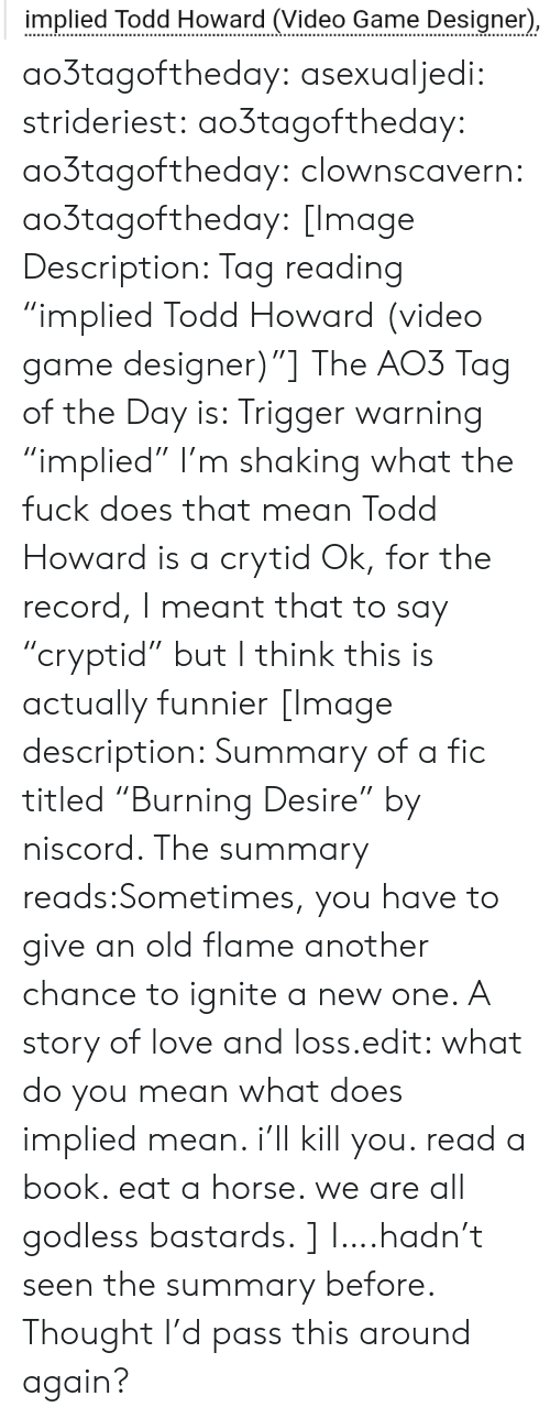"""ignite: implied Todd Howard (Video Game Designer) ao3tagoftheday:  asexualjedi:  strideriest:  ao3tagoftheday:  ao3tagoftheday:   clownscavern:  ao3tagoftheday:   [Image Description: Tag reading """"implied Todd Howard (video game designer)""""]  The AO3 Tag of the Day is: Trigger warning    """"implied"""" I'm shaking what the fuck does that mean  Todd Howard is a crytid   Ok, for the record, I meant that to say """"cryptid"""" but I think this is actually funnier   [Image description: Summary of a fic titled""""Burning Desire"""" by niscord. The summary reads:Sometimes, you have to give an old flame another chance to ignite a new one. A story of love and loss.edit: what do you mean what does implied mean. i'll kill you. read a book. eat a horse. we are all godless bastards.]  I….hadn't seen the summary before. Thought I'd pass this around again?"""