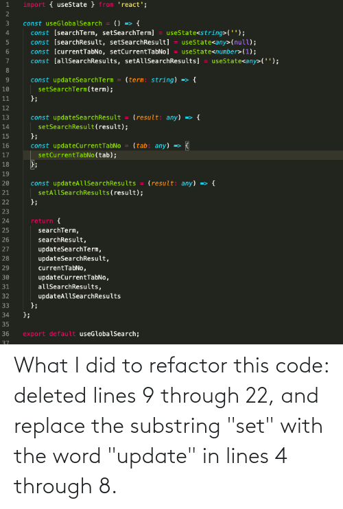 """Refactor: import { useState } from 'react';  1.  2  () => {  const [searchTerm, setSearchTerm] = useState<string>('');  const [searchResult, setSearchResult] = useState<any>(null);  const [currentTabNo, setCurrentTabNo] = useState<number>(1);  3  const useGlobalSearch  const [allSearchResults, setAllSearchResults]  useState<any>('');  (term: string)  const updateSearchTerm  setSearchTerm(term);  };  {  10  11  12  (result: any) => {  const updateSearchResult  setSearchResult(result);  };  13  14  15  (tab: any) =>  const updateCurrentTabNo  setCurrentTabNo(tab);  };  16  17  18  19  (result: any) => {  const updateAllSearchResults  setAllSearchResults(result);  };  20  21  22  23  return {  24  searchTerm,  25  searchResult,  26  updateSearchTerm,  updateSearchResult,  27  28  29  currentTabNo,  updateCurrentTabNo,  30  31  allSearchResults,  updateAllSearchResults  32  };  33  };  34  35  export default useGlobalSearch;  36  37 What I did to refactor this code: deleted lines 9 through 22, and replace the substring """"set"""" with the word """"update"""" in lines 4 through 8."""