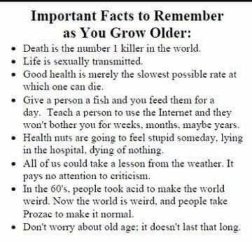Number 1: Important Facts to Remember  as You Grow Older:  - Death is the number 1 killer in the world.  . Life is sexually transmitted.  . Good health is merely the slowest possible rate at  which one can die.  Give a person a fish and you feed them for a  day. Teach a person to use the Internet and they  won't bother you for weeks, months, maybe years.  Health nuts are going to feel stupid someday, lying  in the hospital, dying of nothing  .All of us could take a lesson from the weather. It  pays no attenton to criticism  . In the 60's, people took acid to make the world  weird. Now the world is weird. and people take  Prozac to make it normal  Don't wory about old age: it doesn't last that long.