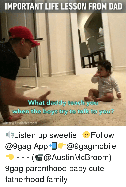 Memes, Parenthood, and 🤖: IMPORTANT LIFE LESSON FROM DAD  What daddy teach you  when the boys try to talk to you?  Twitter@AustinMcbroom 🔊Listen up sweetie. 👶Follow @9gag App📲👉@9gagmobile 👈 - - - (📹@AustinMcBroom) 9gag parenthood baby cute fatherhood family