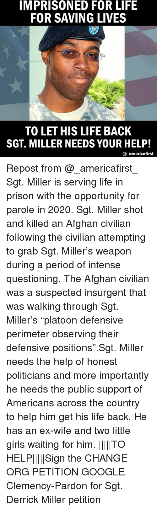 """perimeter: IMPRISONED FOR LIFE  FOR SAVING LIVES  TO LET HIS LIFE BACK  SGT. MILLER NEEDS YOUR HELP!  @ americafirst Repost from @_americafirst_ Sgt. Miller is serving life in prison with the opportunity for parole in 2020. Sgt. Miller shot and killed an Afghan civilian following the civilian attempting to grab Sgt. Miller's weapon during a period of intense questioning. The Afghan civilian was a suspected insurgent that was walking through Sgt. Miller's """"platoon defensive perimeter observing their defensive positions"""".Sgt. Miller needs the help of honest politicians and more importantly he needs the public support of Americans across the country to help him get his life back. He has an ex-wife and two little girls waiting for him. 