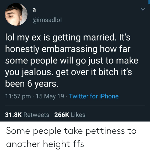 Pettiness: @imsadlol  lol my ex is getting married. It's  honestly embarrassing how far  some people will go just to make  you jealous. get over it bitch it's  been 6 years.  11:57 pm 15 May 19 Twitter for iPhone  31.8K Retweets 266K Likes Some people take pettiness to another height ffs