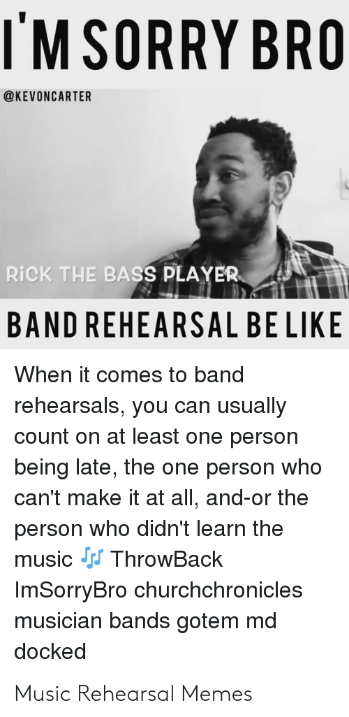 Band Practice Meme: IMSORRY BRO  @KEVONCARTER  RİCK THE BASS PLAYER  BAND REHEARSAL BE LIKE  When it comes to band  rehearsals, you can usually  count on at least one person  being late, the one person who  can't make it at all, and-or the  person who didn't learn the  music ThrowBack  Im chronicles  SorryBro church  musician bands gotem md  docked Music Rehearsal Memes