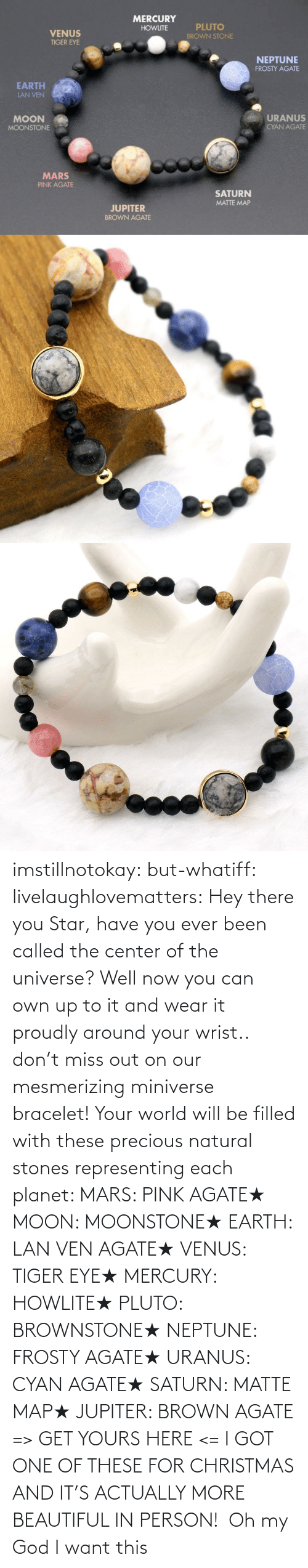 more: imstillnotokay:  but-whatiff: livelaughlovematters:  Hey there you Star, have you ever been called the center of the universe? Well now you can own up to it and wear it proudly around your wrist.. don't miss out on our mesmerizing miniverse bracelet! Your world will be filled with these precious natural stones representing each planet:  MARS: PINK AGATE★ MOON: MOONSTONE★ EARTH: LAN VEN AGATE★ VENUS: TIGER EYE★ MERCURY: HOWLITE★ PLUTO: BROWNSTONE★ NEPTUNE: FROSTY AGATE★ URANUS: CYAN AGATE★ SATURN: MATTE MAP★ JUPITER: BROWN AGATE => GET YOURS HERE <=  I GOT ONE OF THESE FOR CHRISTMAS AND IT'S ACTUALLY MORE BEAUTIFUL IN PERSON!     Oh my God I want this