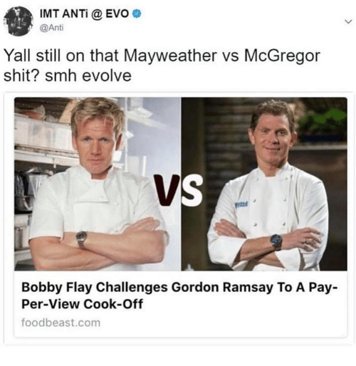 evo: IMT ANTi @ EVO  @Ant  Yall still on that Mayweather vs McGregor  shit? smh evolvee  Bobby Flay Challenges Gordon Ramsay To A Pay  Per-View Cook-Off  foodbeast.com