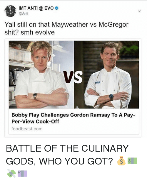 evo: IMT ANTi @EVO  @Anti  Yall still on that Mayweather vs McGregor  shit? smh evolve  Bobby Flay Challenges Gordon Ramsay To A Pay-  Per-View Cook-Off  foodbeast.com BATTLE OF THE CULINARY GODS, WHO YOU GOT? 💰💵💸💷